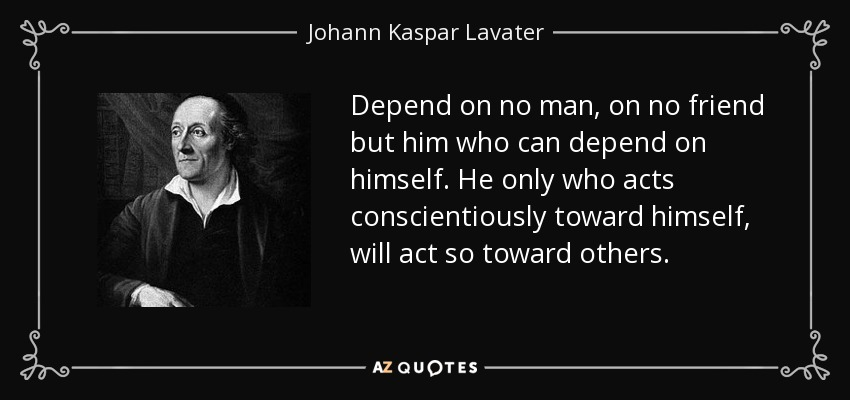 Depend on no man, on no friend but him who can depend on himself. He only who acts conscientiously toward himself, will act so toward others. - Johann Kaspar Lavater