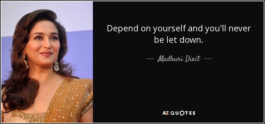 Depend on yourself and you'll never be let down. - Madhuri Dixit