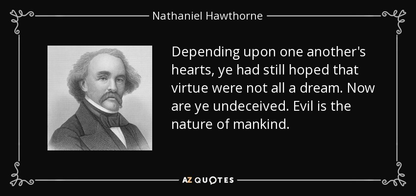 Depending upon one another's hearts, ye had still hoped that virtue were not all a dream. Now are ye undeceived. Evil is the nature of mankind. - Nathaniel Hawthorne