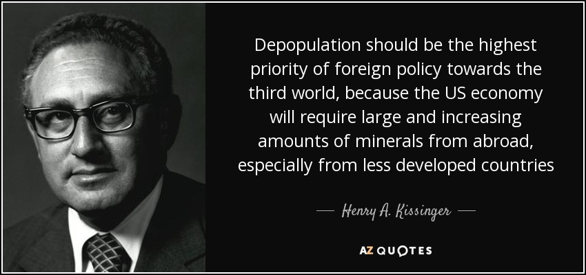 Depopulation should be the highest priority of foreign policy towards the third world, because the US economy will require large and increasing amounts of minerals from abroad, especially from less developed countries - Henry A. Kissinger