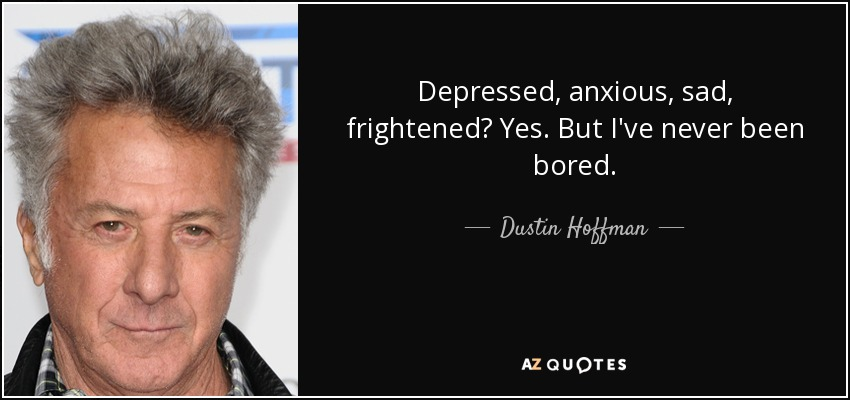 Depressed, anxious, sad, frightened? Yes. But I've never been bored. - Dustin Hoffman
