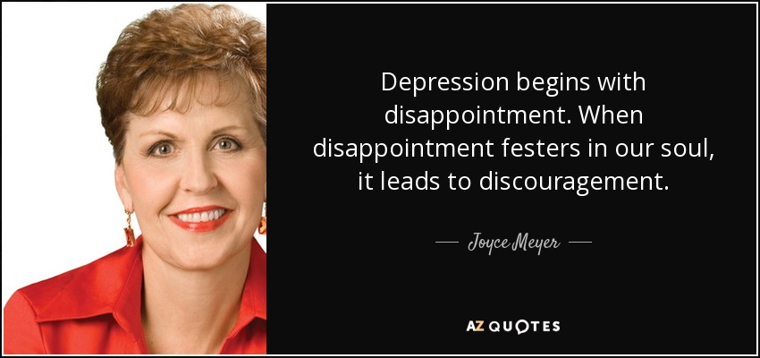 Depression begins with disappointment. When disappointment festers in our soul, it leads to discouragement. - Joyce Meyer