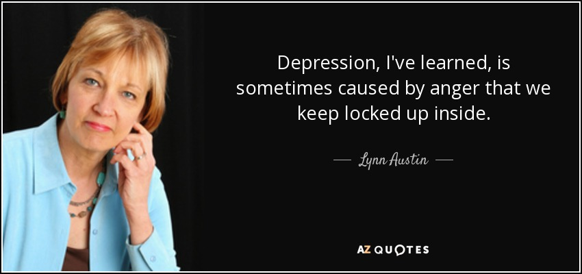 Depression, I've learned, is sometimes caused by anger that we keep locked up inside. - Lynn Austin