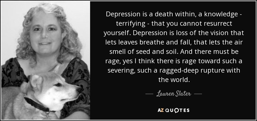 Depression is a death within, a knowledge - terrifying - that you cannot resurrect yourself. Depression is loss of the vision that lets leaves breathe and fall, that lets the air smell of seed and soil. And there must be rage, yes I think there is rage toward such a severing, such a ragged-deep rupture with the world. - Lauren Slater