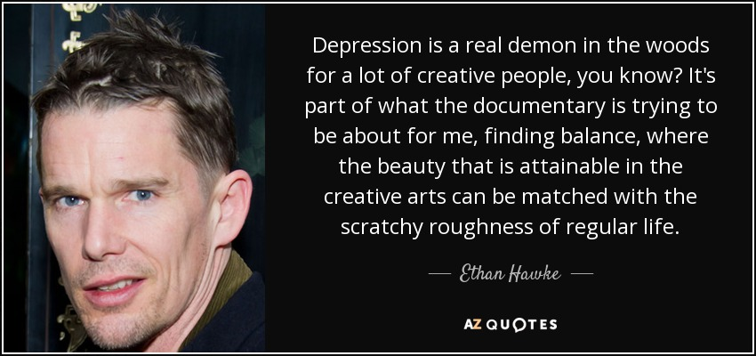 Depression is a real demon in the woods for a lot of creative people, you know? It's part of what the documentary is trying to be about for me, finding balance, where the beauty that is attainable in the creative arts can be matched with the scratchy roughness of regular life. - Ethan Hawke