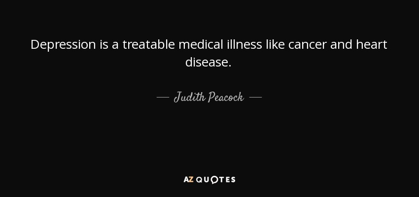 Depression is a treatable medical illness like cancer and heart disease. - Judith Peacock