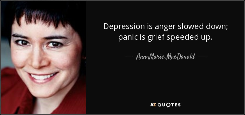 Depression is anger slowed down; panic is grief speeded up. - Ann-Marie MacDonald
