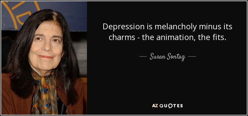 Depression is melancholy minus its charms - the animation, the fits. - Susan Sontag