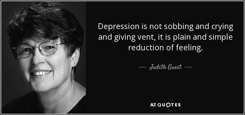 judith guest quote depression is not sobbing and crying and givingdepression is not sobbing and crying and giving vent, it is plain and simple reduction