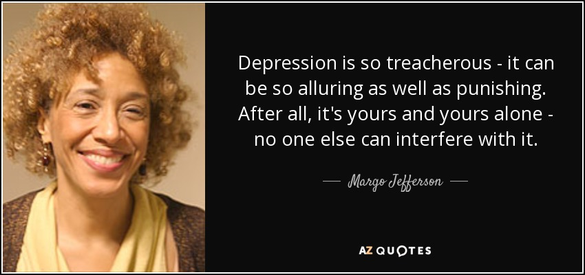Depression is so treacherous - it can be so alluring as well as punishing. After all, it's yours and yours alone - no one else can interfere with it. - Margo Jefferson