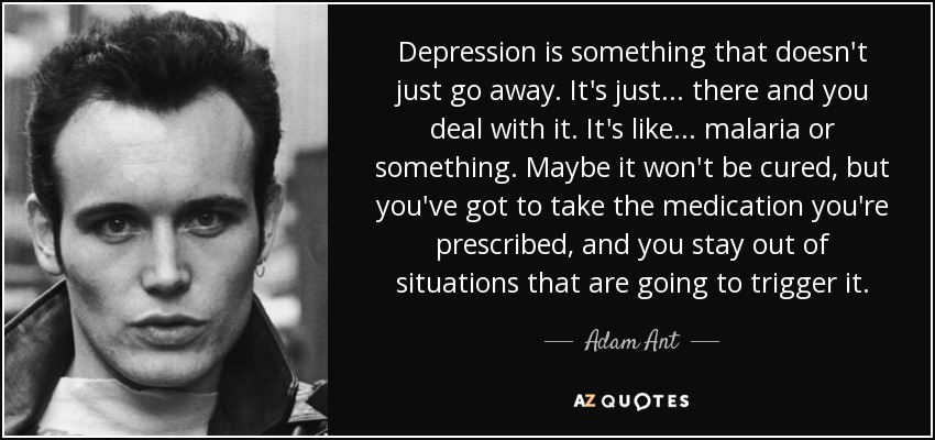 Depression is something that doesn't just go away. It's just... there and you deal with it. It's like... malaria or something. Maybe it won't be cured, but you've got to take the medication you're prescribed, and you stay out of situations that are going to trigger it. - Adam Ant