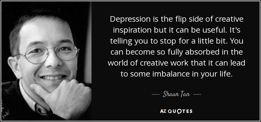 Depression is the flip side of creative inspiration but it can be useful. It's telling you to stop for a little bit. You can become so fully absorbed in the world of creative work that it can lead to some imbalance in your life. - Shaun Tan