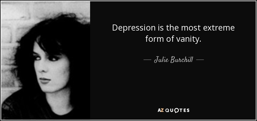 Depression is the most extreme form of vanity. - Julie Burchill