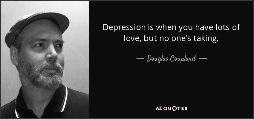 Depression is when you have lots of love, but no one's taking. - Douglas Coupland