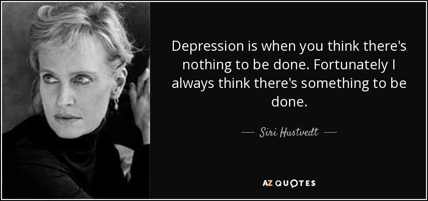 Depression is when you think there's nothing to be done. Fortunately I always think there's something to be done. - Siri Hustvedt