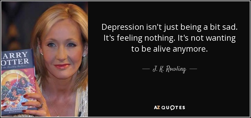 Depression isn't just being a bit sad. It's feeling nothing. It's not wanting to be alive anymore. - J. K. Rowling