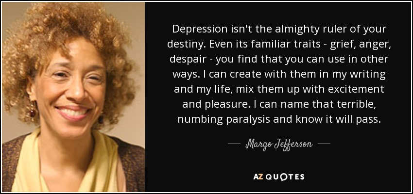 Depression isn't the almighty ruler of your destiny. Even its familiar traits - grief, anger, despair - you find that you can use in other ways. I can create with them in my writing and my life, mix them up with excitement and pleasure. I can name that terrible, numbing paralysis and know it will pass. - Margo Jefferson