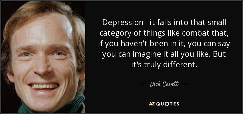 Depression - it falls into that small category of things like combat that, if you haven't been in it, you can say you can imagine it all you like. But it's truly different. - Dick Cavett
