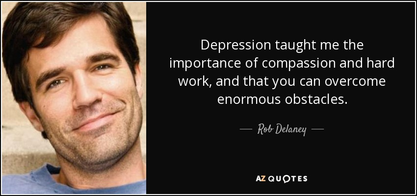 Depression taught me the importance of compassion and hard work, and that you can overcome enormous obstacles. - Rob Delaney