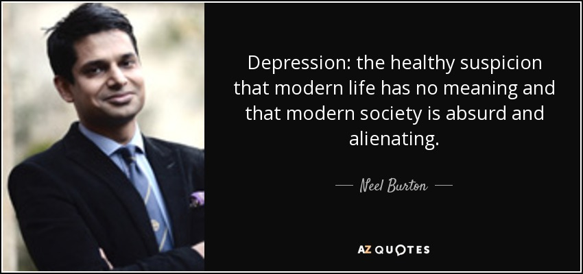 Depression: the healthy suspicion that modern life has no meaning and that modern society is absurd and alienating. - Neel Burton