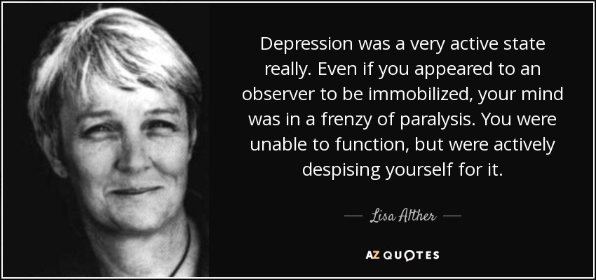 Depression was a very active state really. Even if you appeared to an observer to be immobilized, your mind was in a frenzy of paralysis. You were unable to function, but were actively despising yourself for it. - Lisa Alther