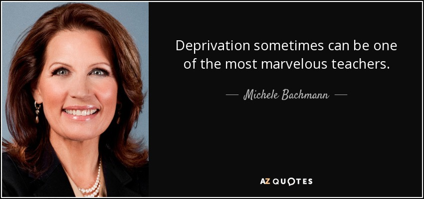 Deprivation sometimes can be one of the most marvelous teachers. - Michele Bachmann