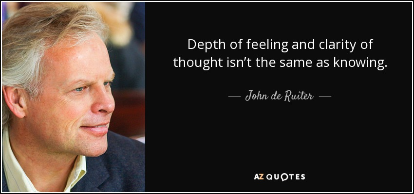 Depth of feeling and clarity of thought isn't the same as knowing. - John de Ruiter