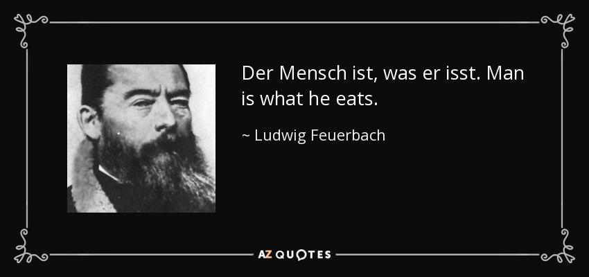 Der Mensch ist, was er isst. Man is what he eats. - Ludwig Feuerbach