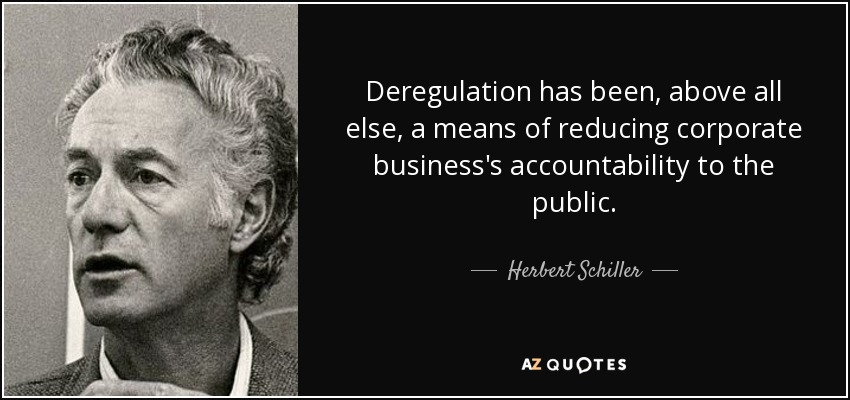 Deregulation has been, above all else, a means of reducing corporate business's accountability to the public. - Herbert Schiller