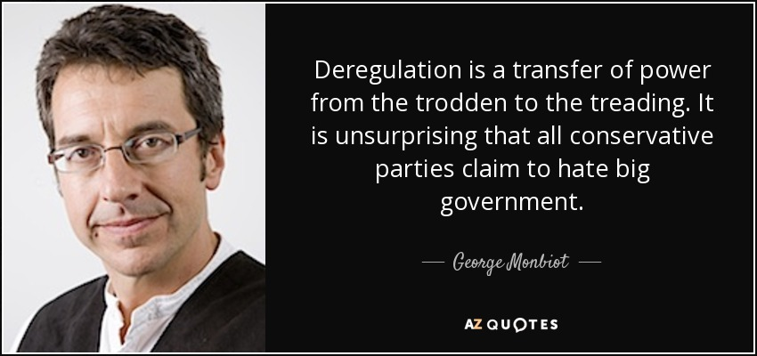 Deregulation is a transfer of power from the trodden to the treading. It is unsurprising that all conservative parties claim to hate big government. - George Monbiot