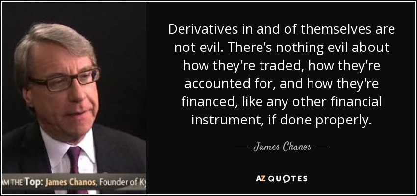 Derivatives in and of themselves are not evil. There's nothing evil about how they're traded, how they're accounted for, and how they're financed, like any other financial instrument, if done properly. - James Chanos