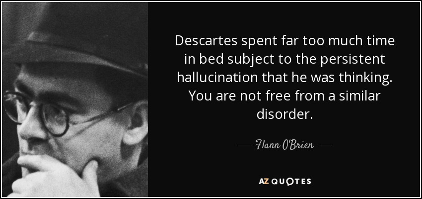 Descartes spent far too much time in bed subject to the persistent hallucination that he was thinking. You are not free from a similar disorder. - Flann O'Brien