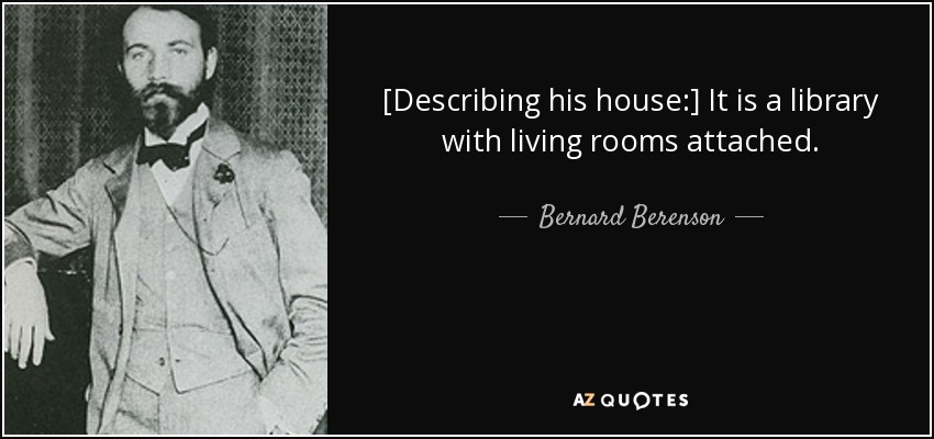 [Describing his house:] It is a library with living rooms attached. - Bernard Berenson