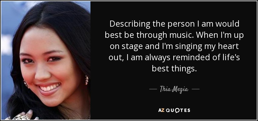 Describing the person I am would best be through music. When I'm up on stage and I'm singing my heart out, I am always reminded of life's best things. - Thia Megia