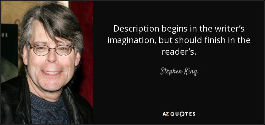 Description begins in the writer's imagination, but should finish in the reader's. - Stephen King