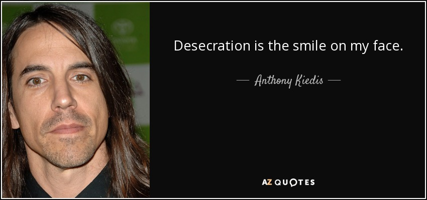 Desecration is the smile on my face. - Anthony Kiedis
