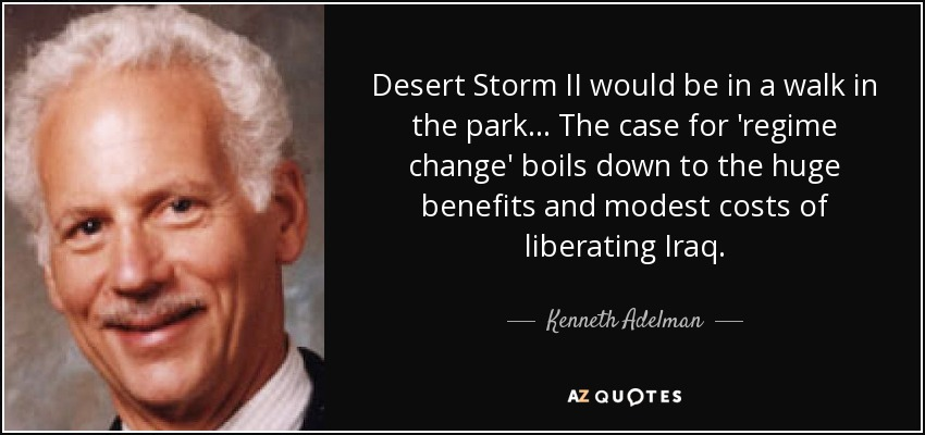 Desert Storm II would be in a walk in the park... The case for 'regime change' boils down to the huge benefits and modest costs of liberating Iraq. - Kenneth Adelman