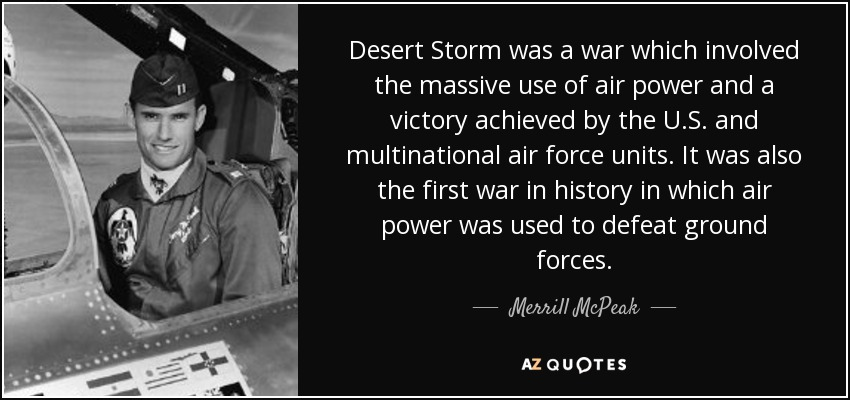 Desert Storm was a war which involved the massive use of air power and a victory achieved by the U.S. and multinational air force units. It was also the first war in history in which air power was used to defeat ground forces. - Merrill McPeak