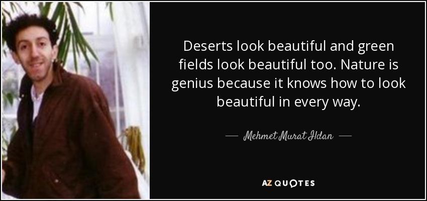 Deserts look beautiful and green fields look beautiful too. Nature is genius because it knows how to look beautiful in every way. - Mehmet Murat Ildan