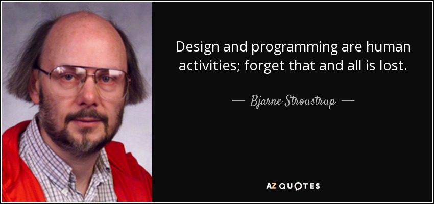 Design and programming are human activities; forget that and all is lost. - Bjarne Stroustrup