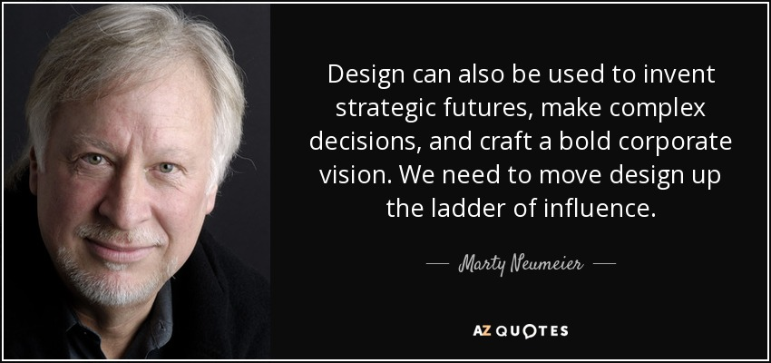 Design can also be used to invent strategic futures, make complex decisions, and craft a bold corporate vision. We need to move design up the ladder of influence. - Marty Neumeier