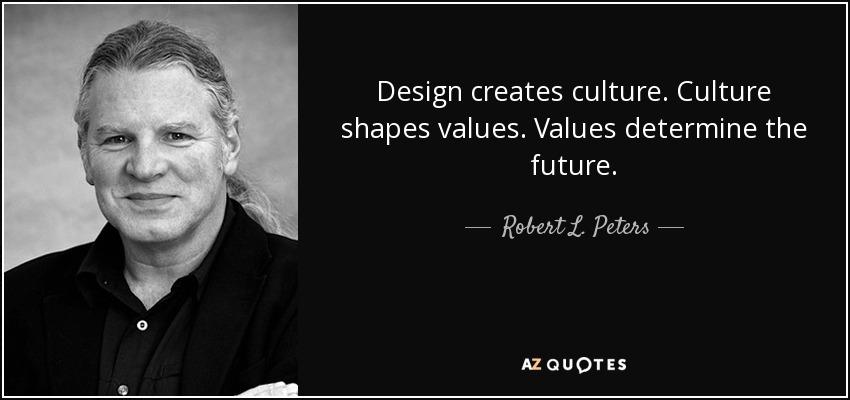 Design creates culture. Culture shapes values. Values determine the future. - Robert L. Peters