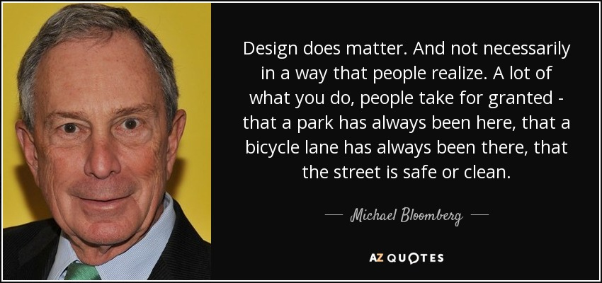 Design does matter. And not necessarily in a way that people realize. A lot of what you do, people take for granted - that a park has always been here, that a bicycle lane has always been there, that the street is safe or clean. - Michael Bloomberg