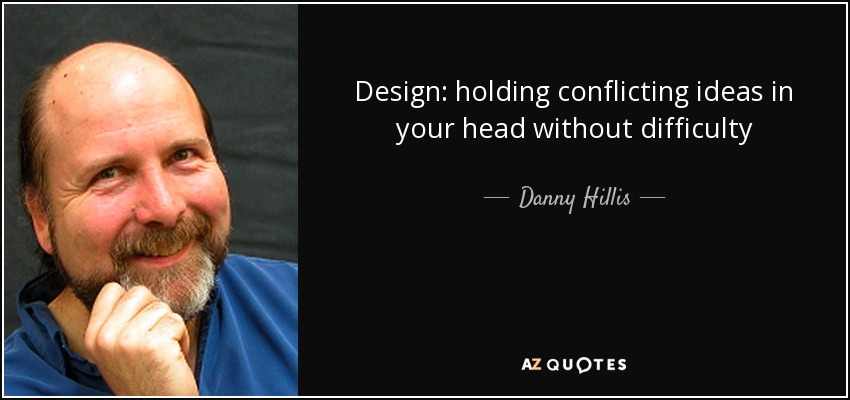 Design: holding conflicting ideas in your head without difficulty - Danny Hillis