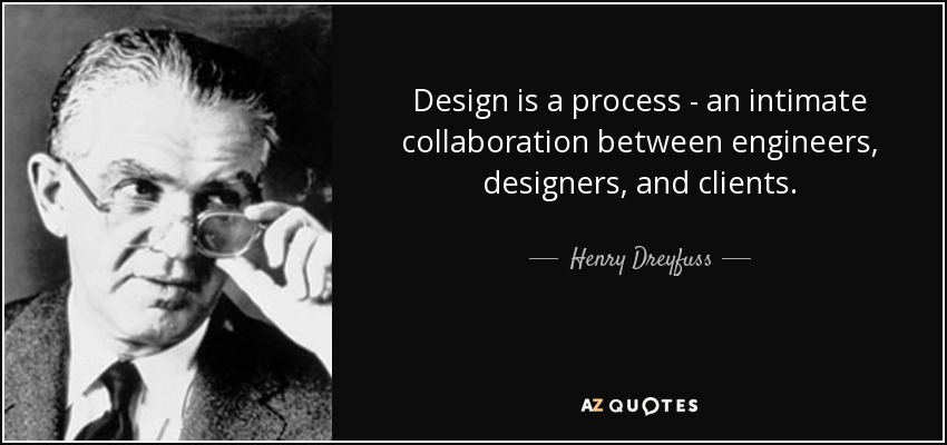 Design is a process - an intimate collaboration between engineers, designers, and clients. - Henry Dreyfuss