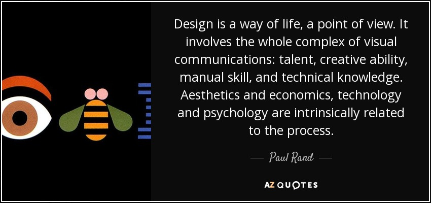 Design is a way of life, a point of view. It involves the whole complex of visual communications: talent, creative ability, manual skill, and technical knowledge. Aesthetics and economics, technology and psychology are intrinsically related to the process. - Paul Rand