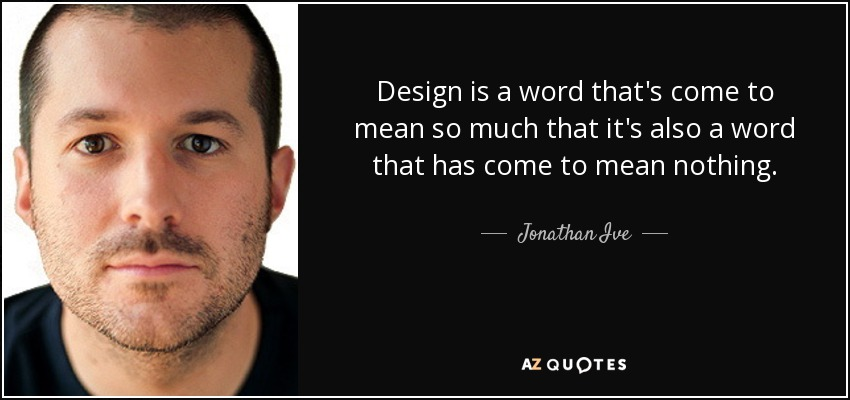 Design is a word that's come to mean so much that it's also a word that has come to mean nothing. - Jonathan Ive