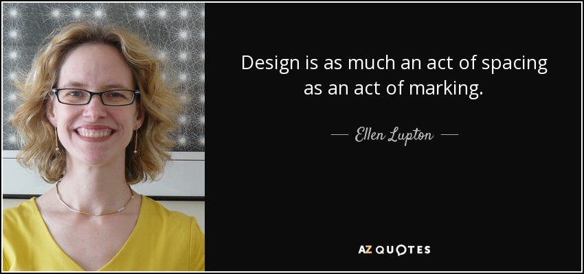 Design is as much an act of spacing as an act of marking. - Ellen Lupton