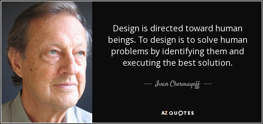 Design is directed toward human beings. To design is to solve human problems by identifying them and executing the best solution. - Ivan Chermayeff