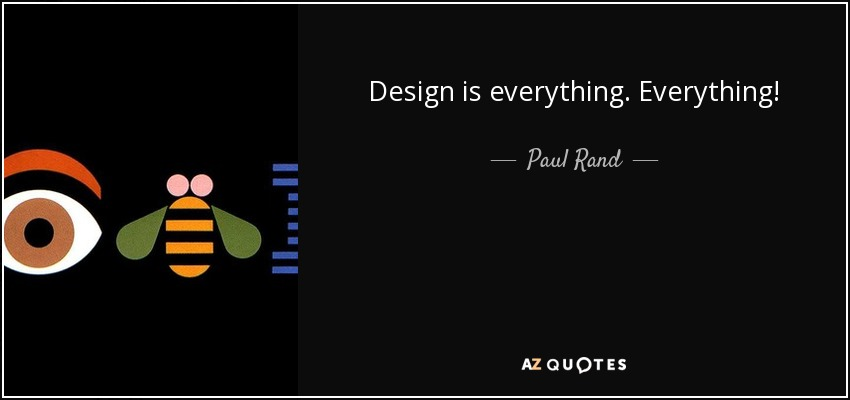 Design is everything. Everything! - Paul Rand